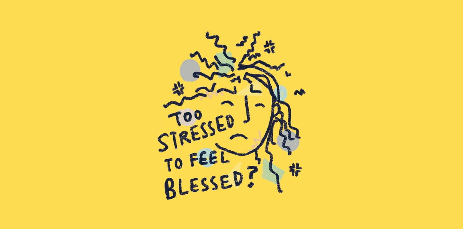 Too Stressed To Feel Blessed?